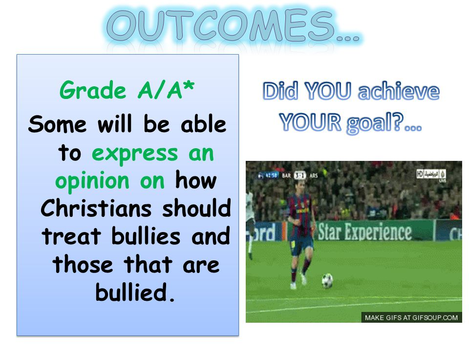 Grade A/A* Some will be able to express an opinion on how Christians should treat bullies and those that are bullied.