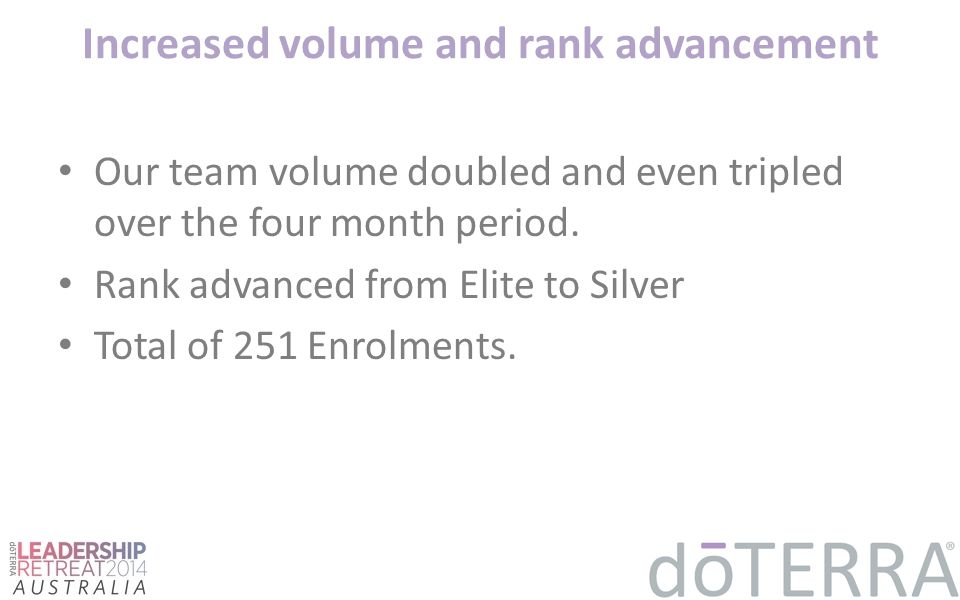 Increased volume and rank advancement Our team volume doubled and even tripled over the four month period. Rank advanced from Elite to Silver Total of
