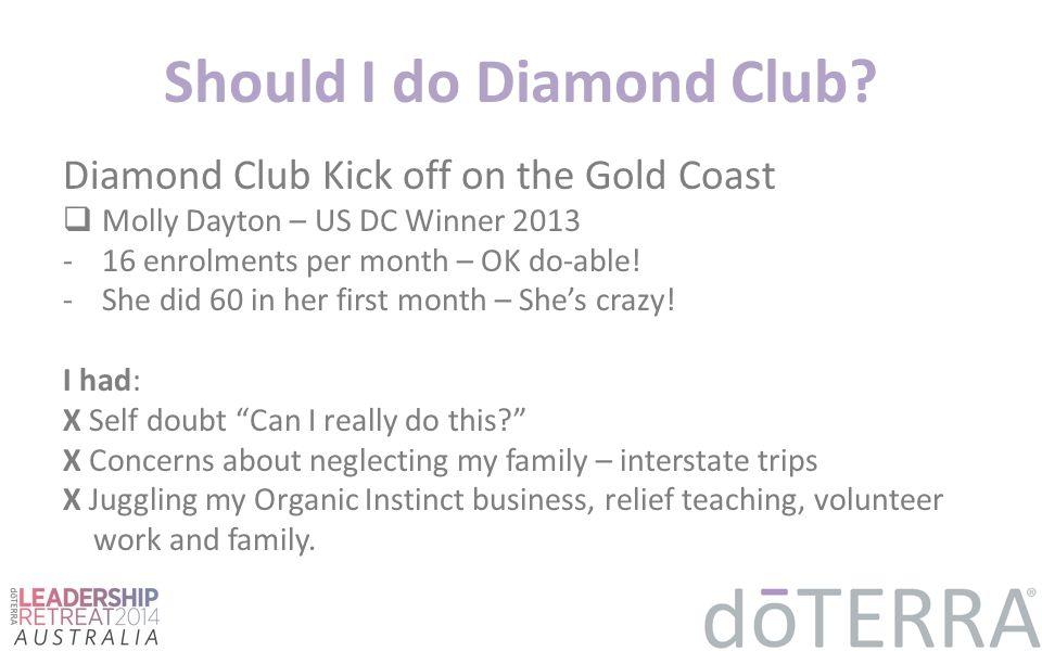 Should I do Diamond Club? Diamond Club Kick off on the Gold Coast  Molly Dayton – US DC Winner 2013 -16 enrolments per month – OK do-able! -She did 6