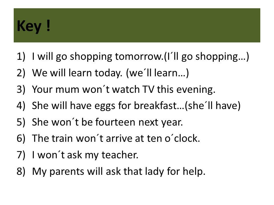 Key . 1)I will go shopping tomorrow.(I´ll go shopping…) 2)We will learn today.