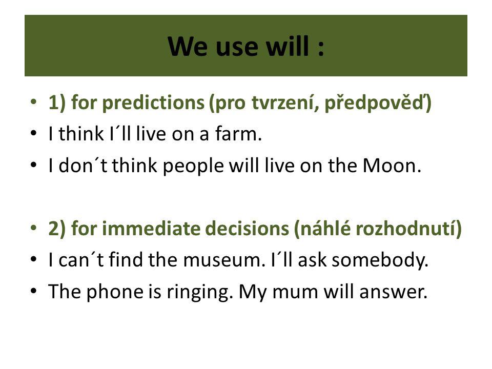 We use will : 1) for predictions (pro tvrzení, předpověď) I think I´ll live on a farm.
