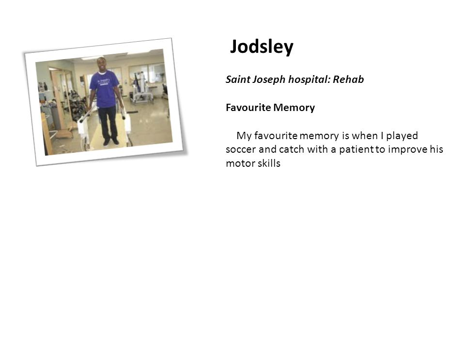 Jodsley Saint Joseph hospital: Rehab Favourite Memory My favourite memory is when I played soccer and catch with a patient to improve his motor skills