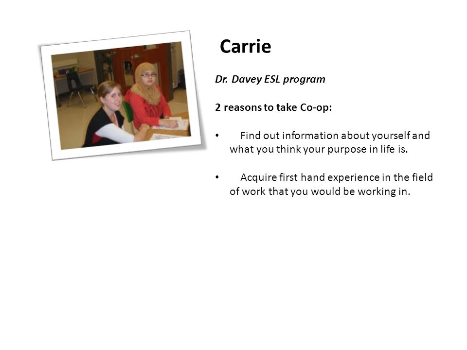 Carrie Dr. Davey ESL program 2 reasons to take Co-op: Find out information about yourself and what you think your purpose in life is. Acquire first ha