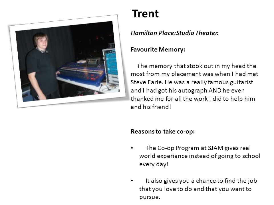 Trent Hamilton Place:Studio Theater. Favourite Memory: The memory that stook out in my head the most from my placement was when I had met Steve Earle.