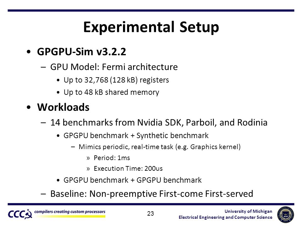 University of Michigan Electrical Engineering and Computer Science Experimental Setup GPGPU-Sim v3.2.2 –GPU Model: Fermi architecture Up to 32,768 (12