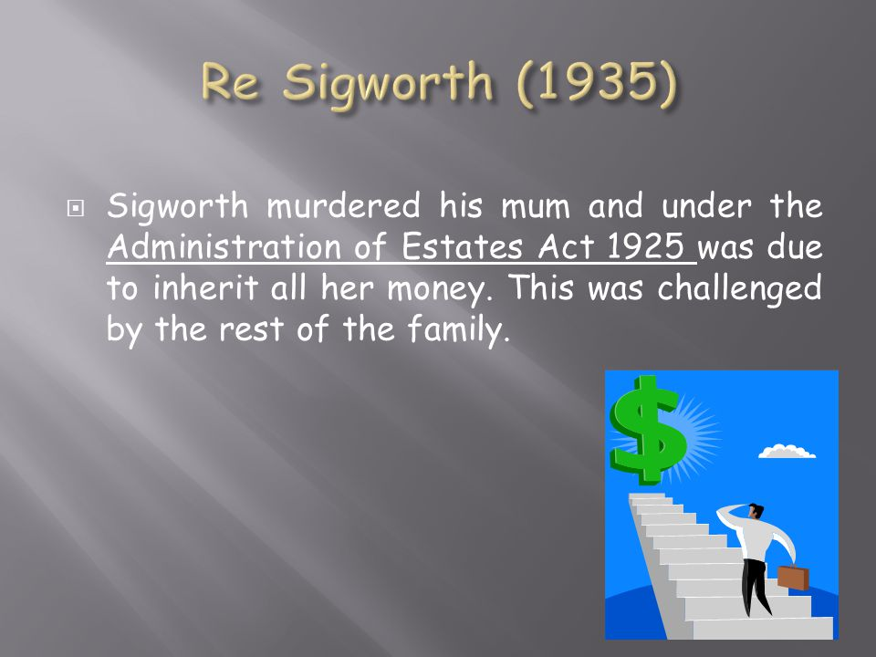  Sigworth murdered his mum and under the Administration of Estates Act 1925 was due to inherit all her money.