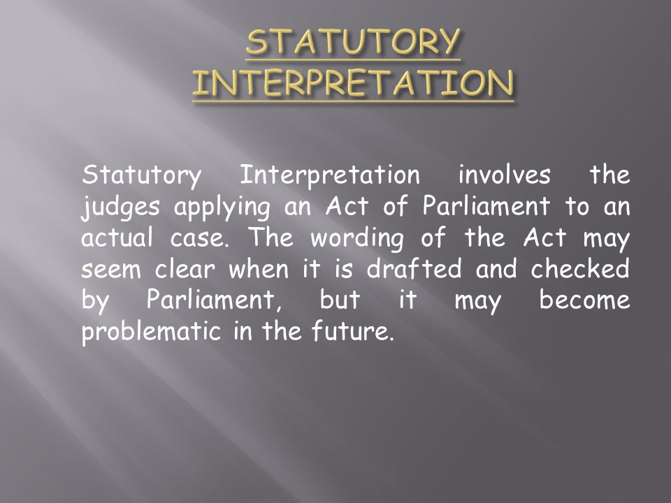 Statutory Interpretation involves the judges applying an Act of Parliament to an actual case.