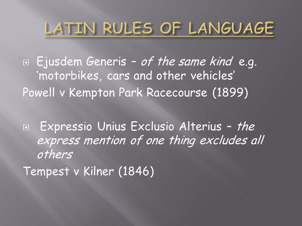  Ejusdem Generis – of the same kind e.g. 'motorbikes, cars and other vehicles' Powell v Kempton Park Racecourse (1899)  Expressio Unius Exclusio Alt