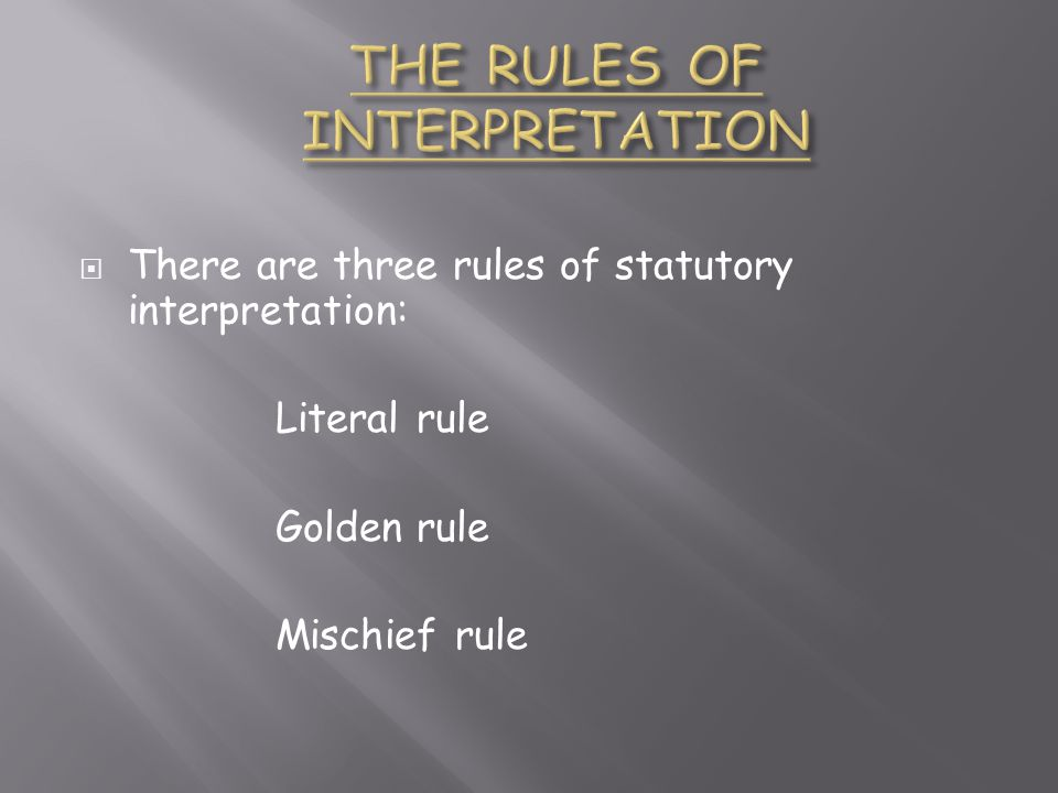  There are three rules of statutory interpretation: Literal rule Golden rule Mischief rule