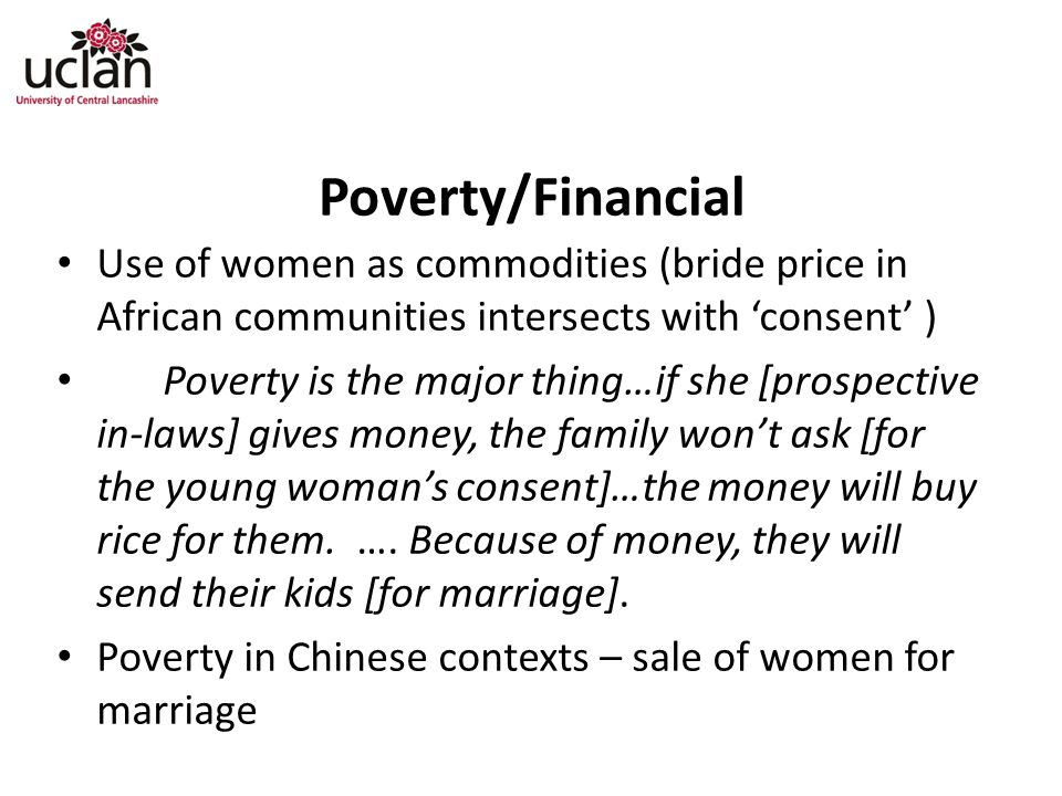 Poverty/Financial Use of women as commodities (bride price in African communities intersects with 'consent' ) Poverty is the major thing…if she [prospective in-laws] gives money, the family won't ask [for the young woman's consent]…the money will buy rice for them.