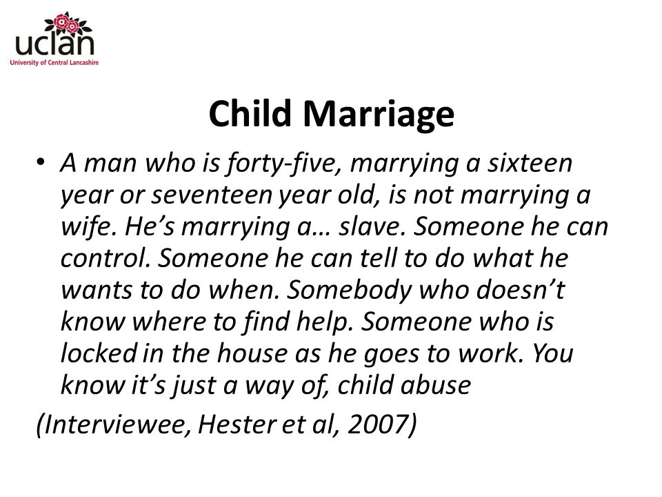 Child Marriage A man who is forty-five, marrying a sixteen year or seventeen year old, is not marrying a wife.