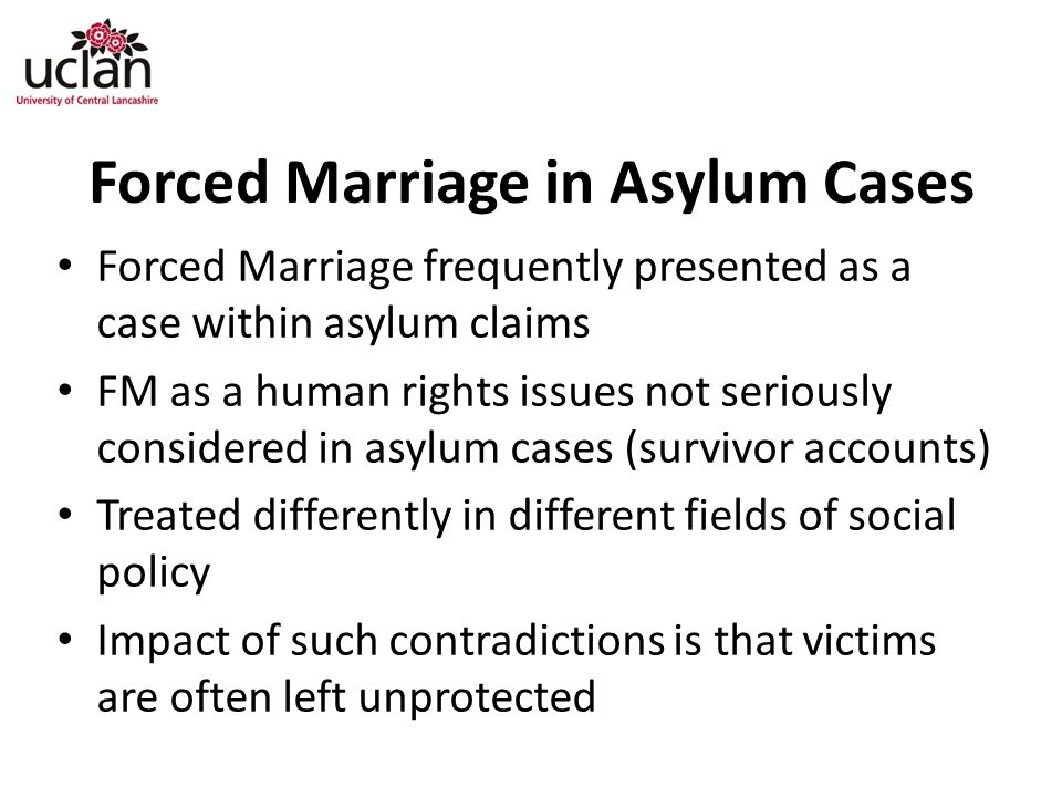 Forced Marriage in Asylum Cases Forced Marriage frequently presented as a case within asylum claims FM as a human rights issues not seriously considered in asylum cases (survivor accounts) Treated differently in different fields of social policy Impact of such contradictions is that victims are often left unprotected