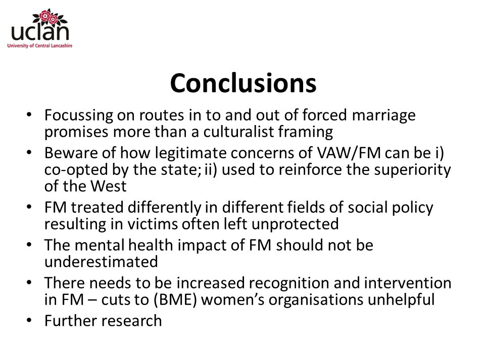 Conclusions Focussing on routes in to and out of forced marriage promises more than a culturalist framing Beware of how legitimate concerns of VAW/FM can be i) co-opted by the state; ii) used to reinforce the superiority of the West FM treated differently in different fields of social policy resulting in victims often left unprotected The mental health impact of FM should not be underestimated There needs to be increased recognition and intervention in FM – cuts to (BME) women's organisations unhelpful Further research