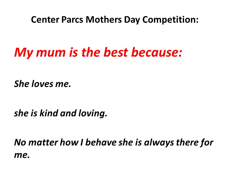 Center Parcs Mothers Day Competition: My mum is the best because: She loves me. she is kind and loving. No matter how I behave she is always there for