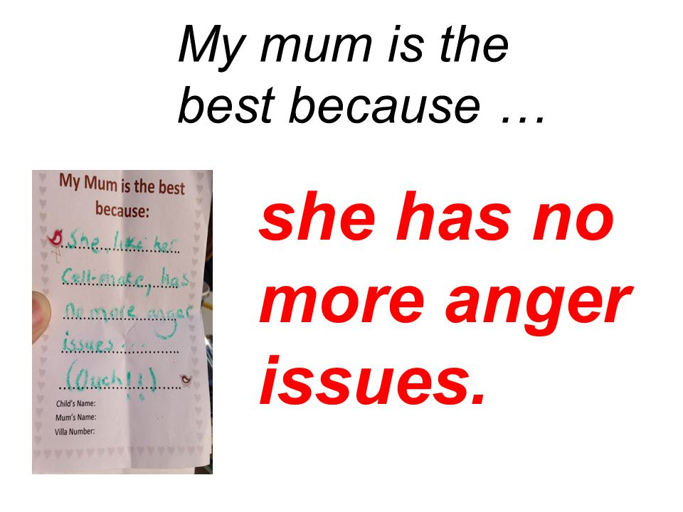 she has no more anger issues. My mum is the best because …