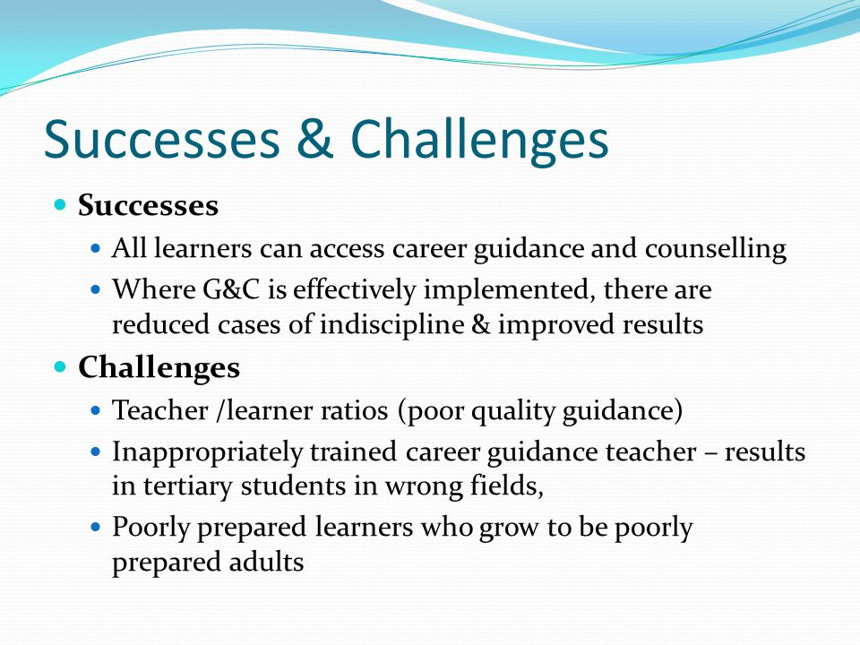 Successes & Challenges Successes All learners can access career guidance and counselling Where G&C is effectively implemented, there are reduced cases of indiscipline & improved results Challenges Teacher /learner ratios (poor quality guidance) Inappropriately trained career guidance teacher – results in tertiary students in wrong fields, Poorly prepared learners who grow to be poorly prepared adults
