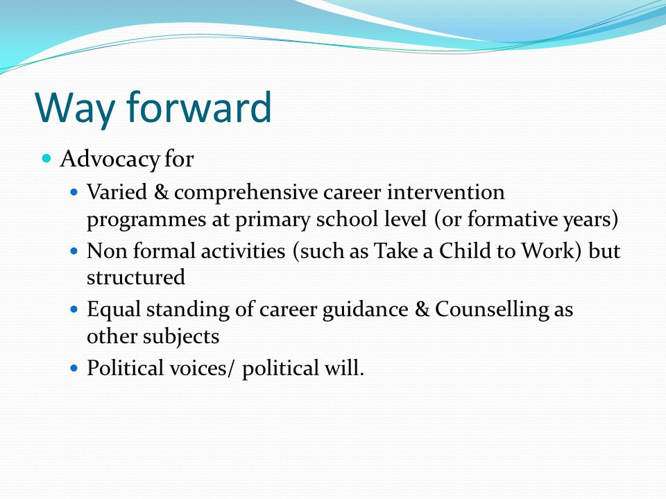 Way forward Advocacy for Varied & comprehensive career intervention programmes at primary school level (or formative years) Non formal activities (such as Take a Child to Work) but structured Equal standing of career guidance & Counselling as other subjects Political voices/ political will.