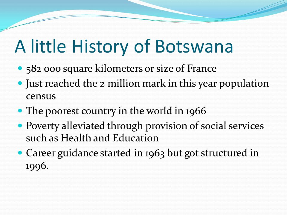 A little History of Botswana 582 000 square kilometers or size of France Just reached the 2 million mark in this year population census The poorest country in the world in 1966 Poverty alleviated through provision of social services such as Health and Education Career guidance started in 1963 but got structured in 1996.