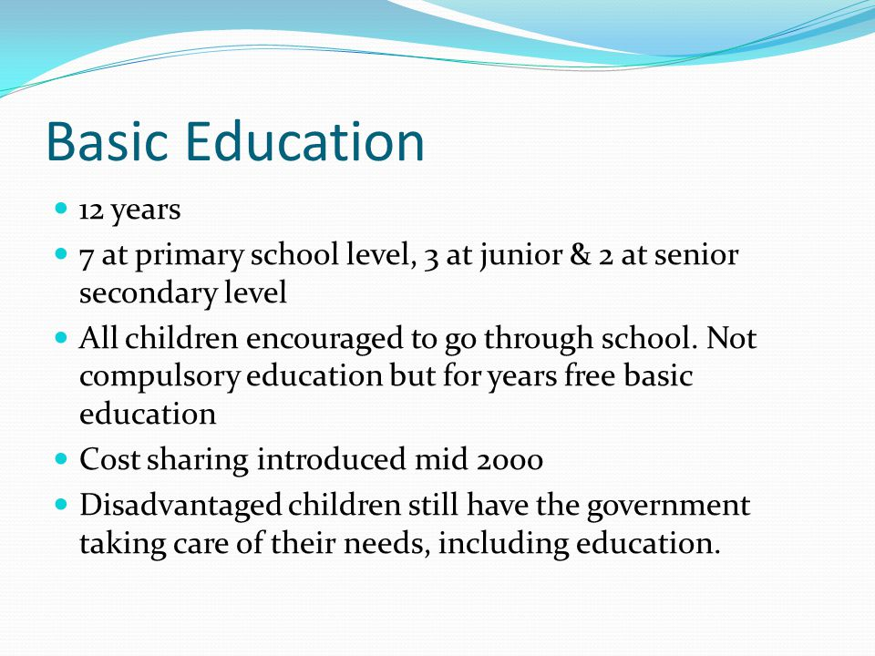 Basic Education 12 years 7 at primary school level, 3 at junior & 2 at senior secondary level All children encouraged to go through school.