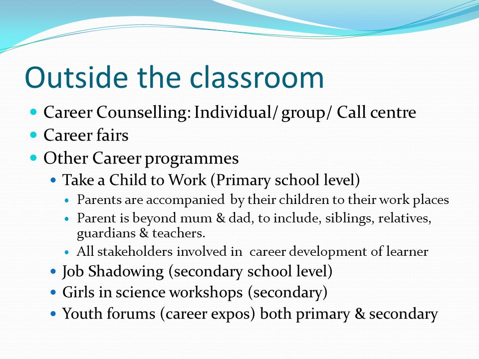 Outside the classroom Career Counselling: Individual/ group/ Call centre Career fairs Other Career programmes Take a Child to Work (Primary school level) Parents are accompanied by their children to their work places Parent is beyond mum & dad, to include, siblings, relatives, guardians & teachers.