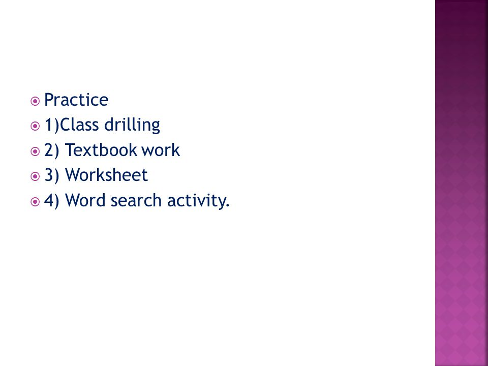  Practice  1)Class drilling  2) Textbook work  3) Worksheet  4) Word search activity.