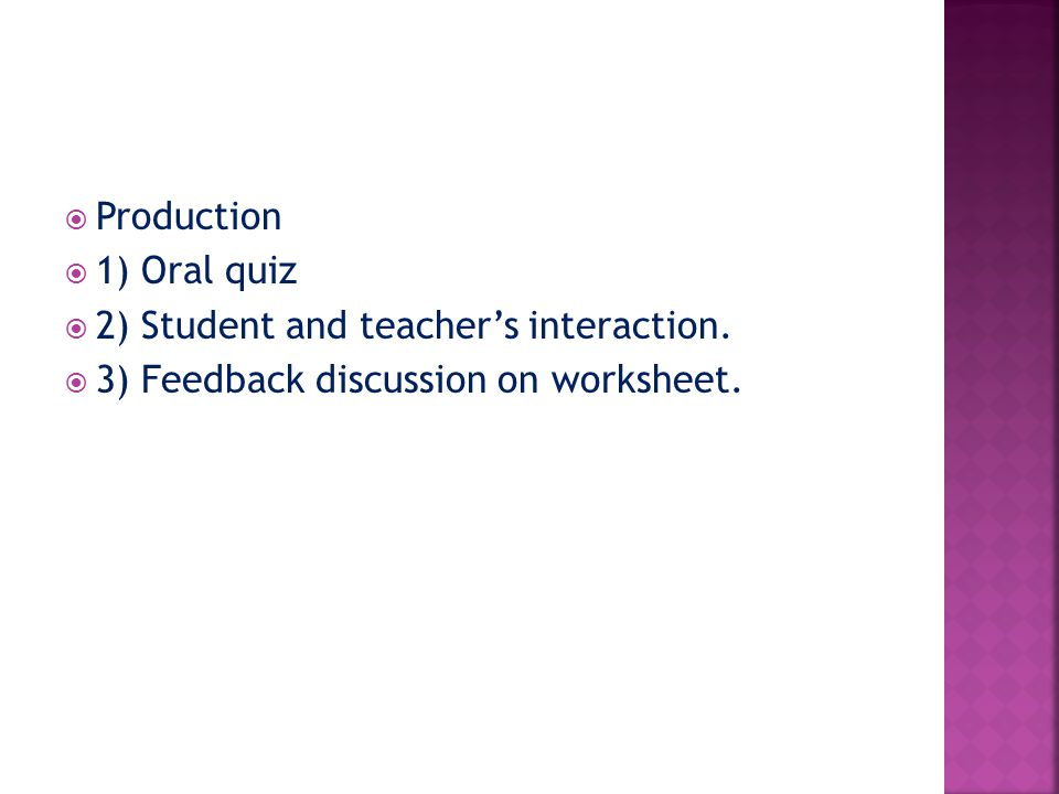 Production  1) Oral quiz  2) Student and teacher's interaction.