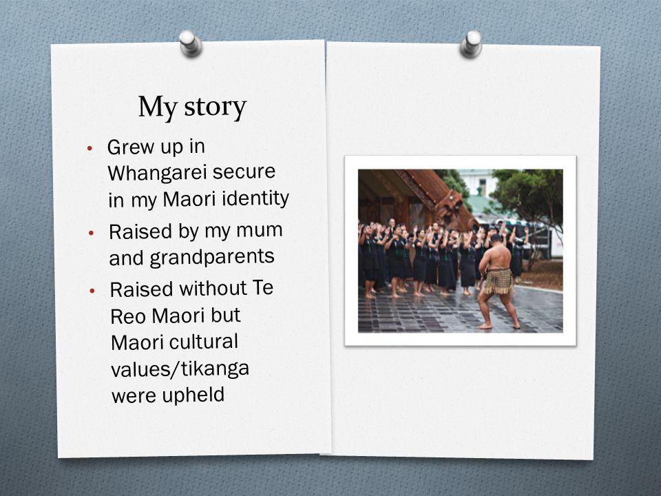 My story Grew up in Whangarei secure in my Maori identity Raised by my mum and grandparents Raised without Te Reo Maori but Maori cultural values/tikanga were upheld