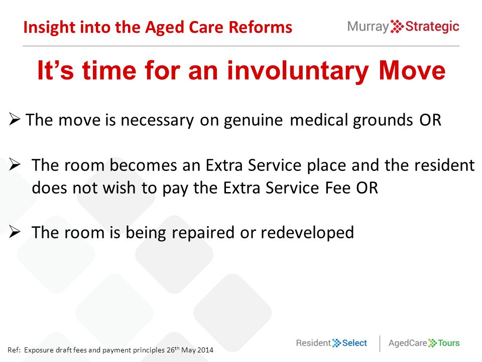  The move is necessary on genuine medical grounds OR  The room becomes an Extra Service place and the resident does not wish to pay the Extra Servic