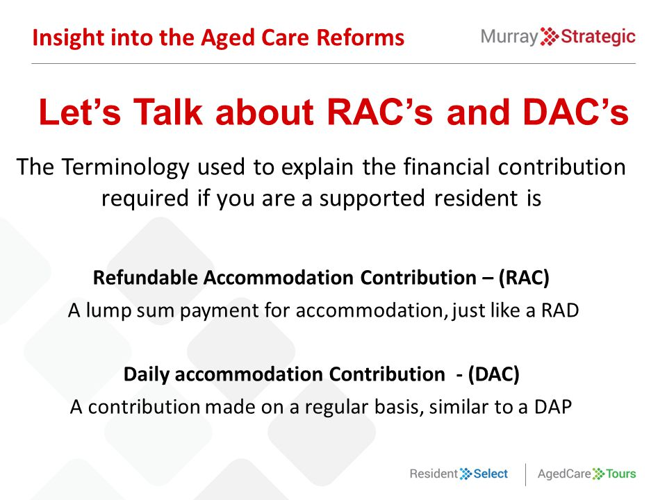 The Terminology used to explain the financial contribution required if you are a supported resident is Refundable Accommodation Contribution – (RAC) A lump sum payment for accommodation, just like a RAD Daily accommodation Contribution - (DAC) A contribution made on a regular basis, similar to a DAP Insight into the Aged Care Reforms Let's Talk about RAC's and DAC's