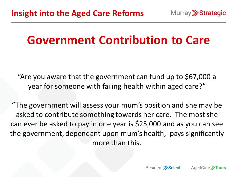 Are you aware that the government can fund up to $67,000 a year for someone with failing health within aged care The government will assess your mum's position and she may be asked to contribute something towards her care.