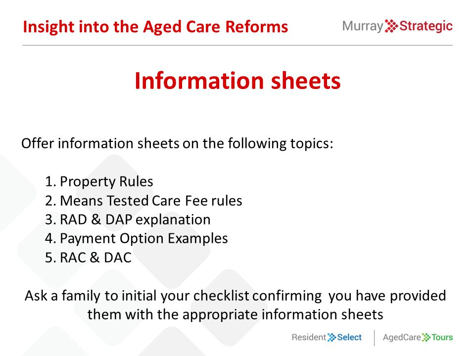 Offer information sheets on the following topics: 1.Property Rules 2.Means Tested Care Fee rules 3.RAD & DAP explanation 4.Payment Option Examples 5.R