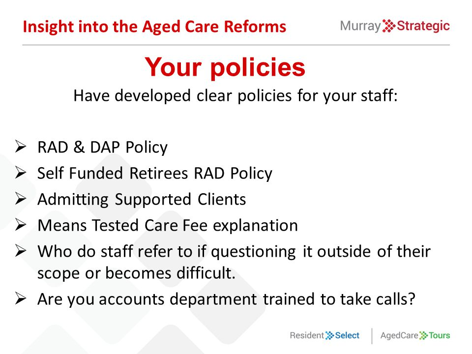Have developed clear policies for your staff:  RAD & DAP Policy  Self Funded Retirees RAD Policy  Admitting Supported Clients  Means Tested Care F