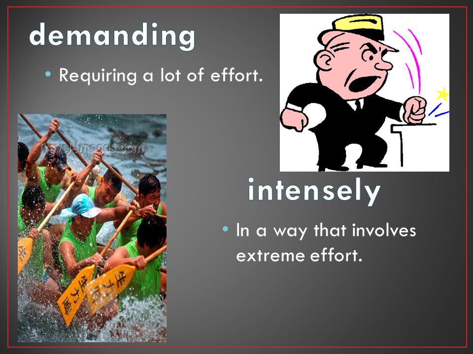 Requiring a lot of effort. In a way that involves extreme effort.