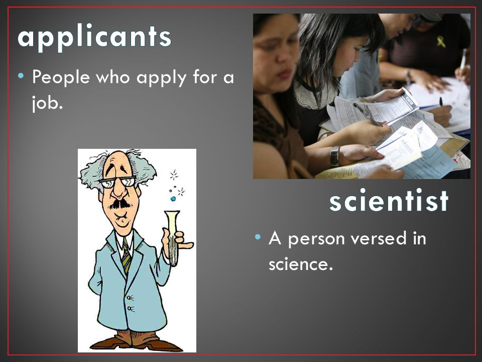 People who apply for a job. A person versed in science.
