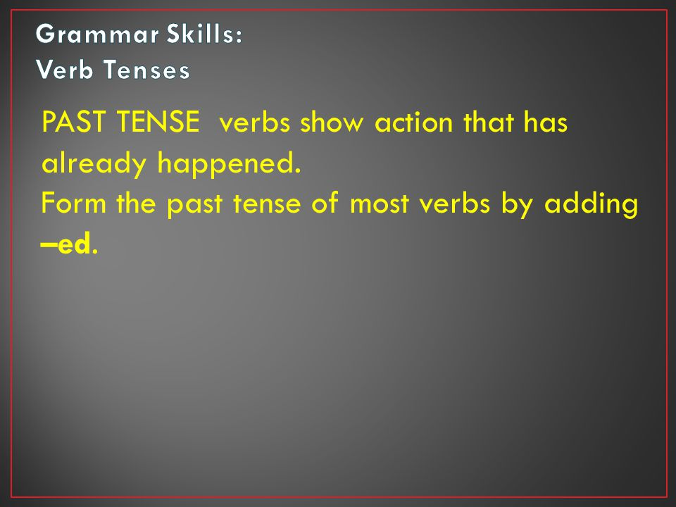 PAST TENSE verbs show action that has already happened.