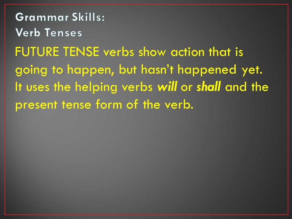 FUTURE TENSE verbs show action that is going to happen, but hasn't happened yet.