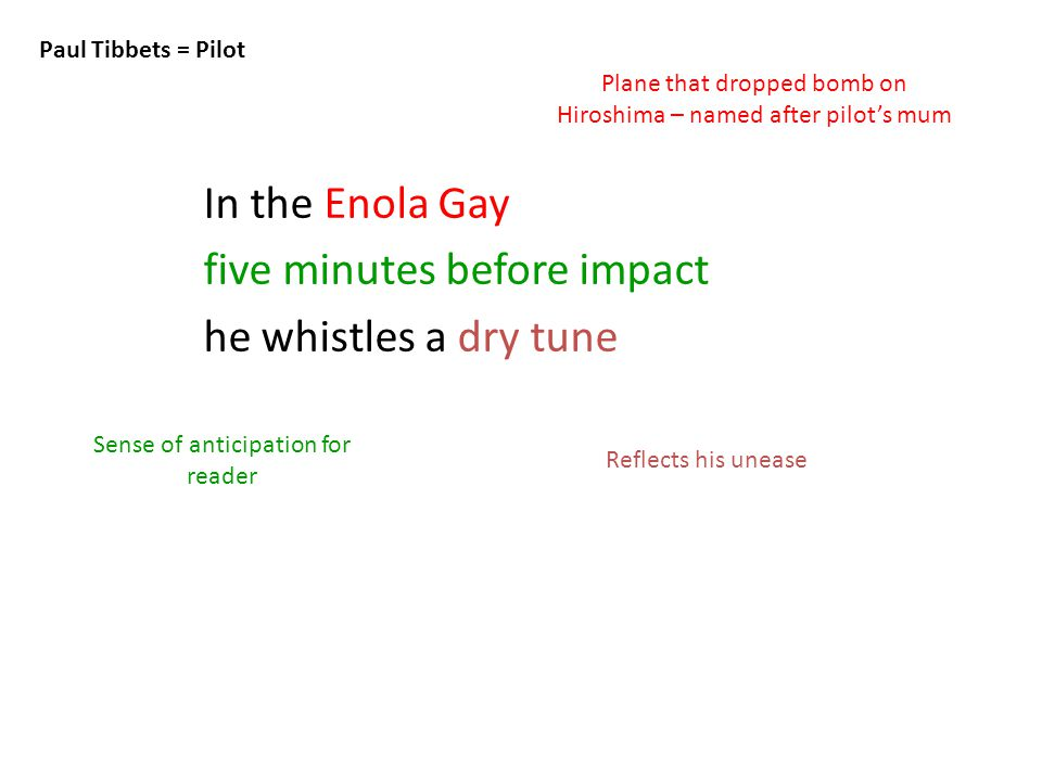 In the Enola Gay five minutes before impact he whistles a dry tune Paul Tibbets = Pilot Plane that dropped bomb on Hiroshima – named after pilot's mum Reflects his unease Sense of anticipation for reader