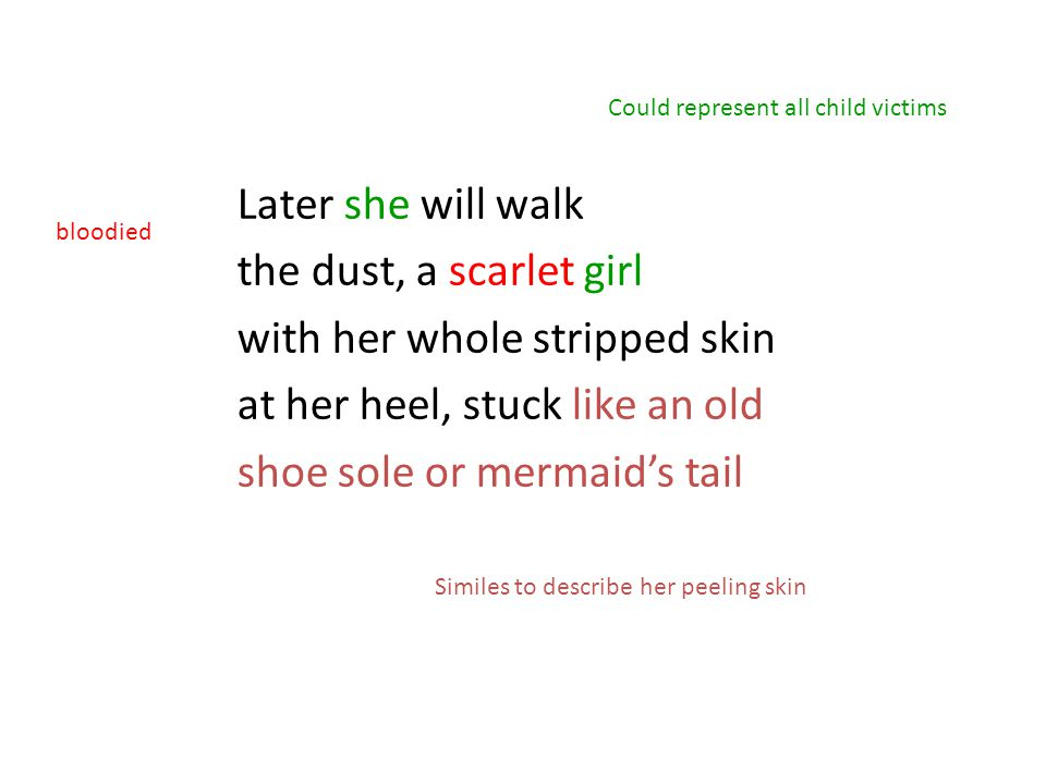 Later she will walk the dust, a scarlet girl with her whole stripped skin at her heel, stuck like an old shoe sole or mermaid's tail Could represent all child victims bloodied Similes to describe her peeling skin