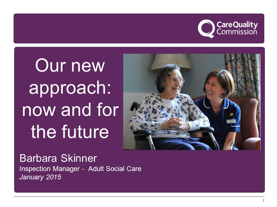 1 Our new approach: now and for the future Barbara Skinner Inspection Manager - Adult Social Care January 2015