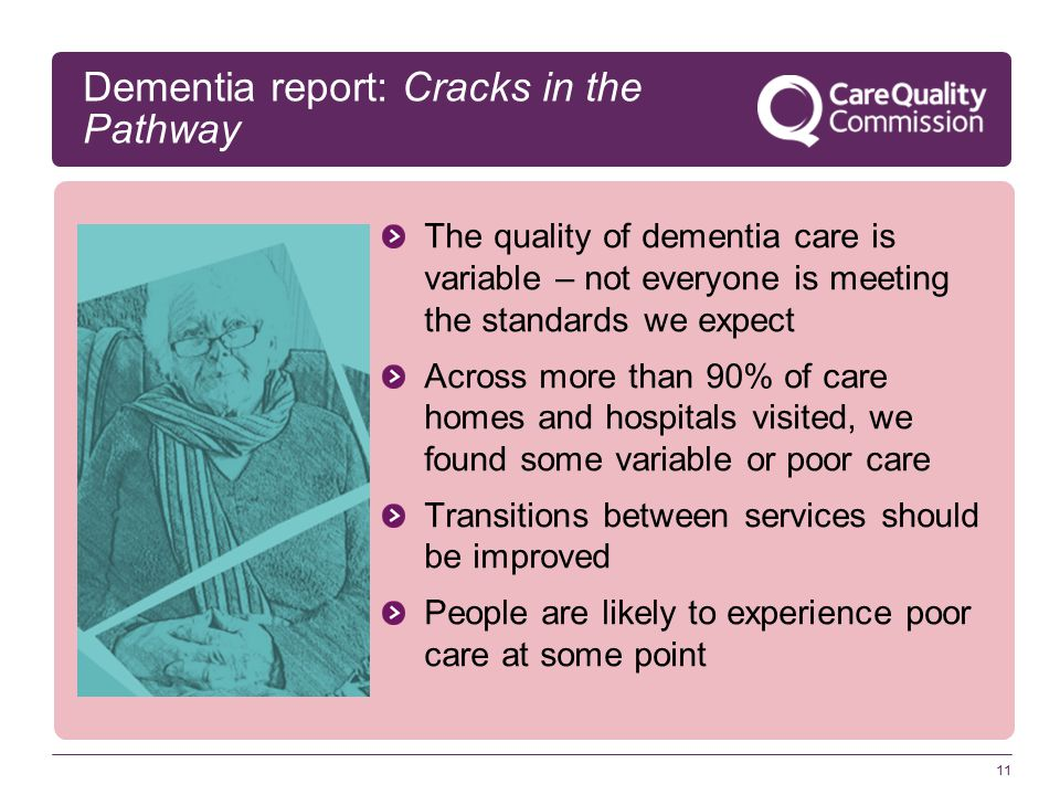 11 Dementia report: Cracks in the Pathway The quality of dementia care is variable – not everyone is meeting the standards we expect Across more than 90% of care homes and hospitals visited, we found some variable or poor care Transitions between services should be improved People are likely to experience poor care at some point