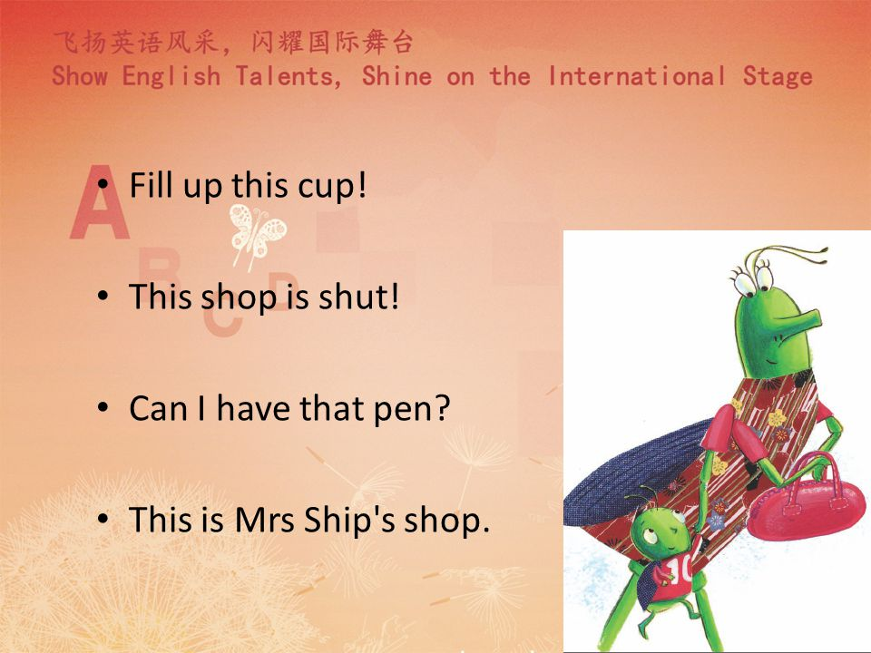 Fill up this cup! This shop is shut! Can I have that pen? This is Mrs Ship s shop.