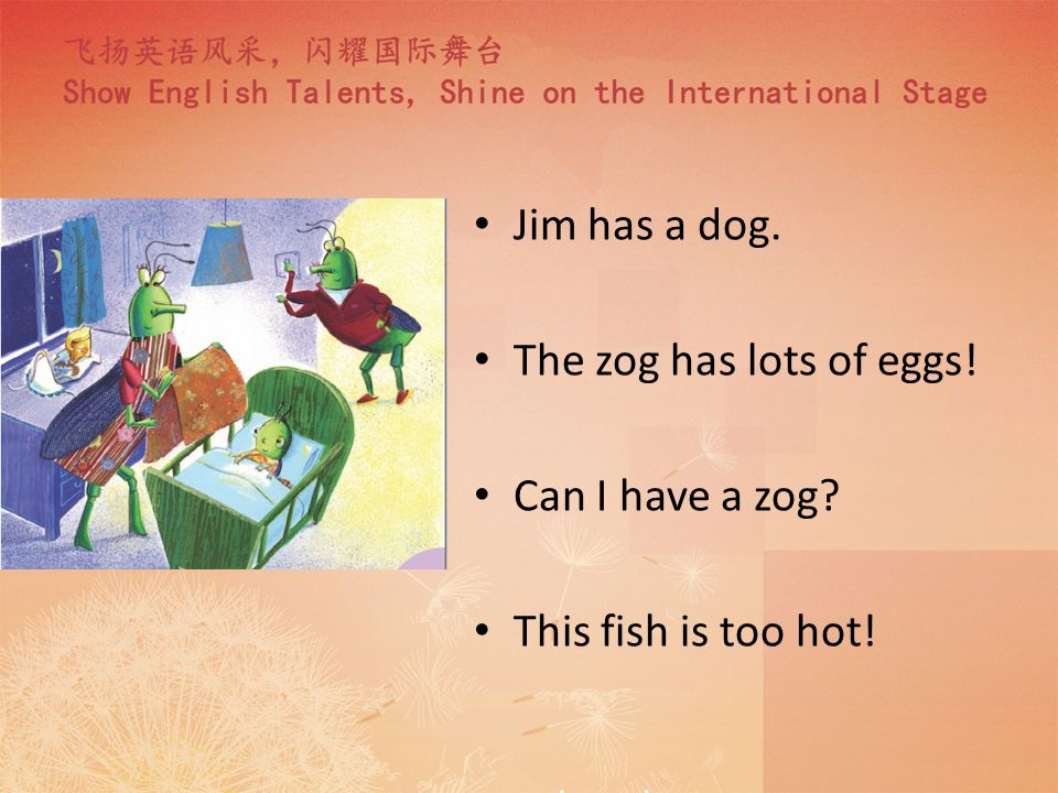 Jim has a dog. The zog has lots of eggs! Can I have a zog? This fish is too hot!