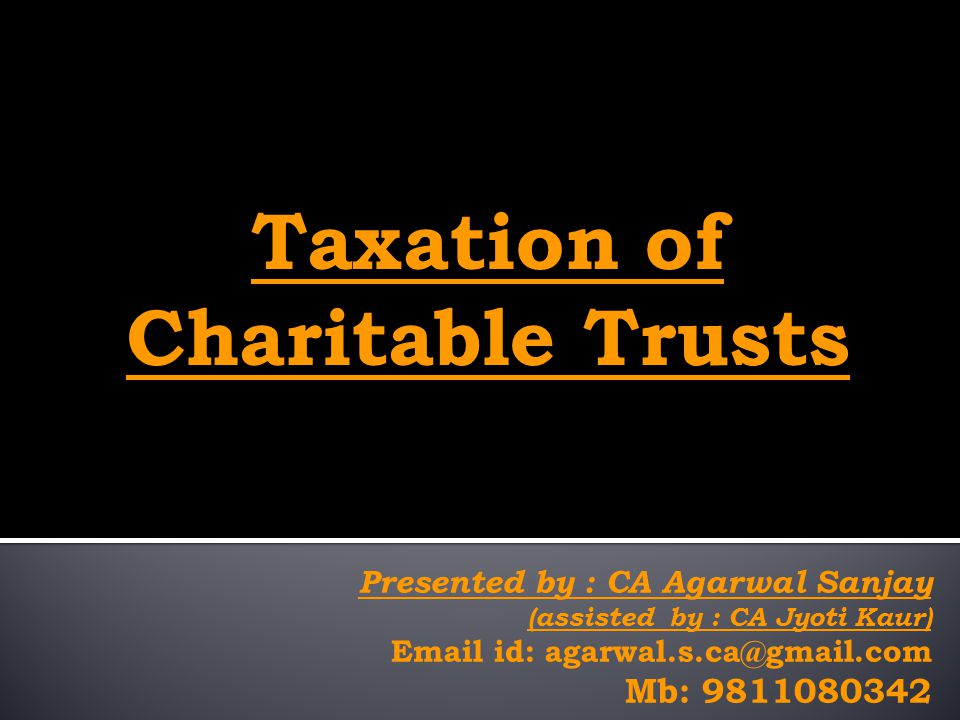 Presented by : CA Agarwal Sanjay (assisted by : CA Jyoti Kaur) Email id: agarwal.s.ca@gmail.com Mb: 9811080342 Taxation of Charitable Trusts