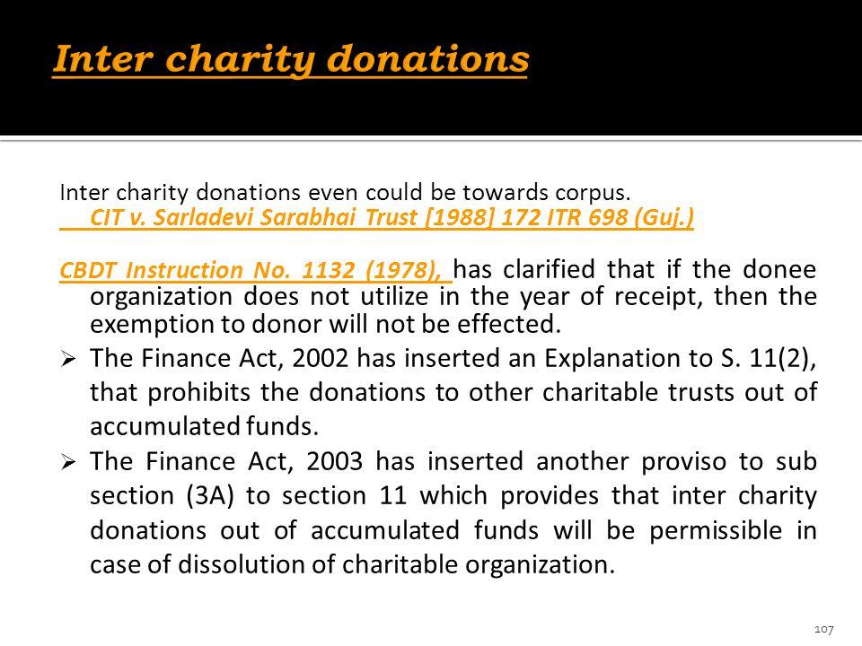 Inter charity donations even could be towards corpus. CIT v. Sarladevi Sarabhai Trust [1988] 172 ITR 698 (Guj.) CBDT Instruction No. 1132 (1978), has