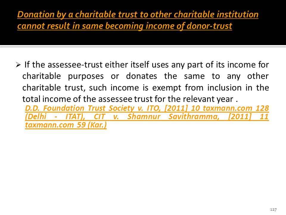  If the assessee-trust either itself uses any part of its income for charitable purposes or donates the same to any other charitable trust, such inco