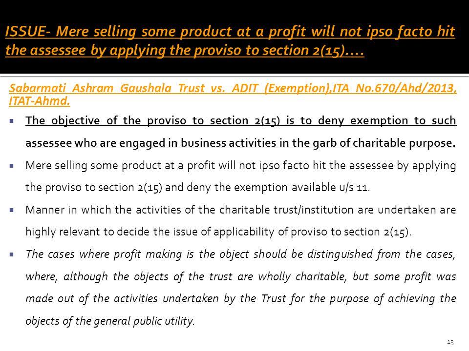 Sabarmati Ashram Gaushala Trust vs. ADIT (Exemption),ITA No.670/Ahd/2013, ITAT-Ahmd.  The objective of the proviso to section 2(15) is to deny exempt