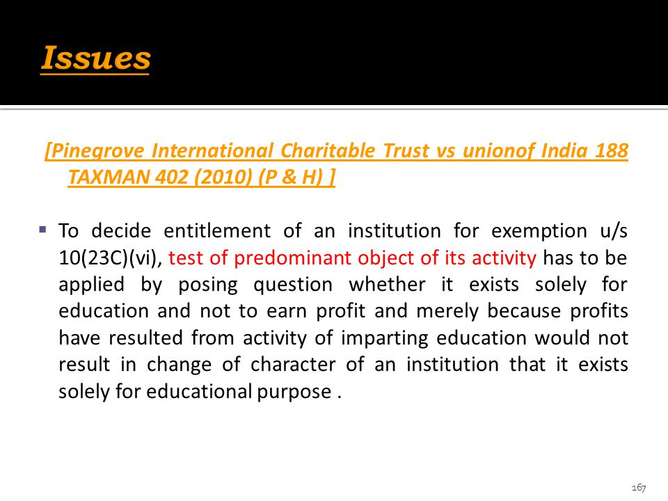 [Pinegrove International Charitable Trust vs unionof India 188 TAXMAN 402 (2010) (P & H) ]  To decide entitlement of an institution for exemption u/s
