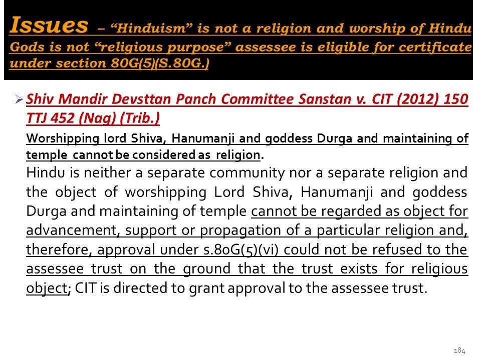 Shiv Mandir Devsttan Panch Committee Sanstan v. CIT (2012) 150 TTJ 452 (Nag) (Trib.) Worshipping lord Shiva, Hanumanji and goddess Durga and maintai
