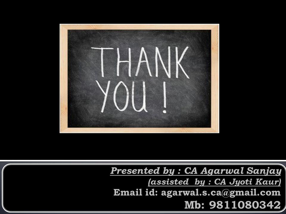 Presented by : CA Agarwal Sanjay (assisted by : CA Jyoti Kaur) Email id: agarwal.s.ca@gmail.com Mb: 9811080342