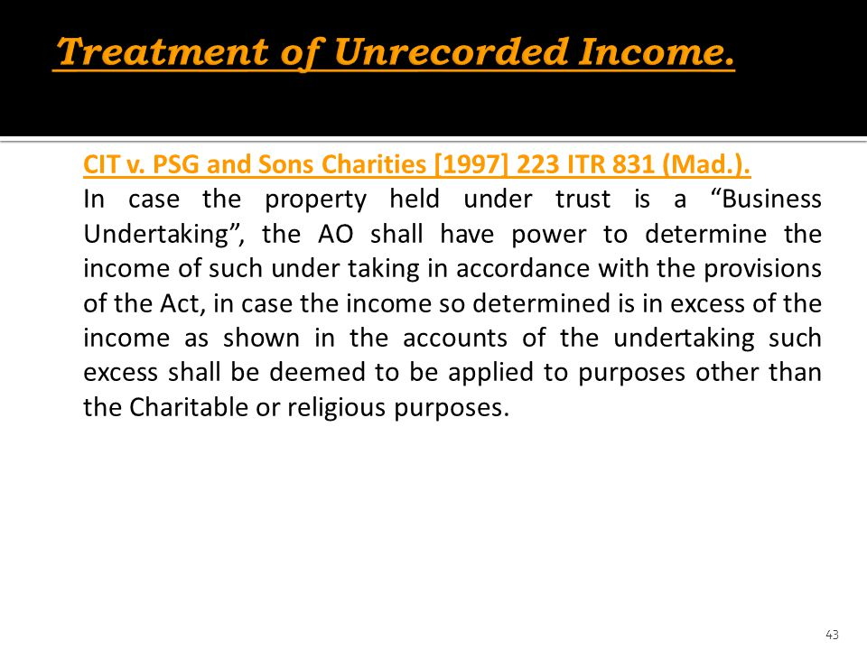 """CIT v. PSG and Sons Charities [1997] 223 ITR 831 (Mad.). In case the property held under trust is a """"Business Undertaking"""", the AO shall have power to"""